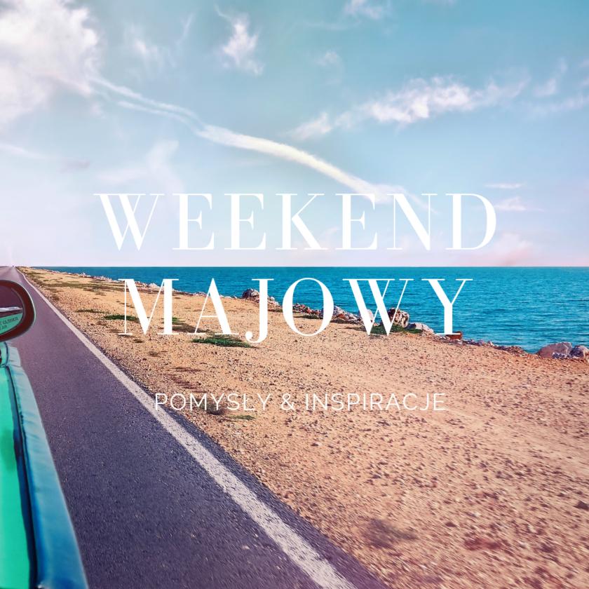 Inspiracje na długi weekend majowy